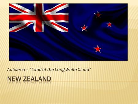 "Aotearoa – ""Land of the Long White Cloud"". 267,710 sq mi (76 th – US is 3 rd )"