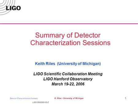 LIGO-G060060-00-Z Detector Characterization SummaryK. Riles - University of Michigan 1 Summary of Detector Characterization Sessions Keith Riles (University.