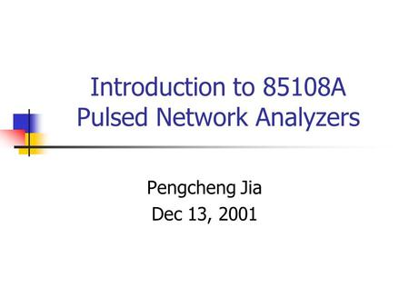 Introduction to 85108A Pulsed Network Analyzers Pengcheng Jia Dec 13, 2001.
