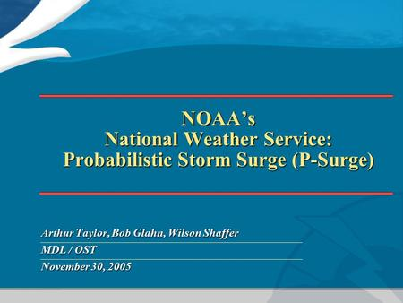 NOAA's National Weather Service: Probabilistic Storm Surge (P-Surge) Arthur Taylor, Bob Glahn, Wilson Shaffer MDL / OST November 30, 2005.
