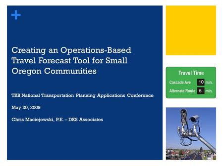 + Creating an Operations-Based Travel Forecast Tool for Small Oregon Communities TRB National Transportation Planning Applications Conference May 20, 2009.