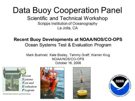 Data Buoy Cooperation Panel Scientific and Technical Workshop Scripps Institution of Oceanography La Jolla, CA Recent Buoy Developments at NOAA/NOS/CO-OPS.