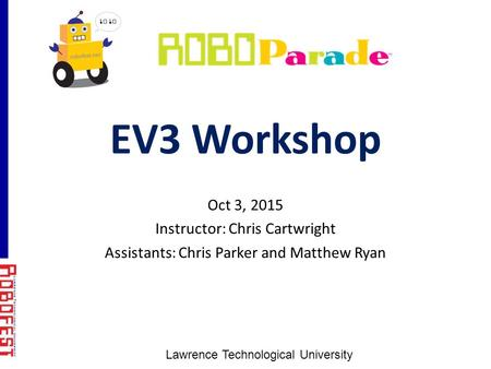 EV3 Workshop Oct 3, 2015 Instructor: Chris Cartwright Assistants: Chris Parker and Matthew Ryan Lawrence Technological University.