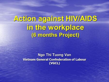 Action against HIV/AIDS in the workplace (6 months Project) Ngo Thi Tuong Van Vietnam General Confederation of Labour (VGCL)
