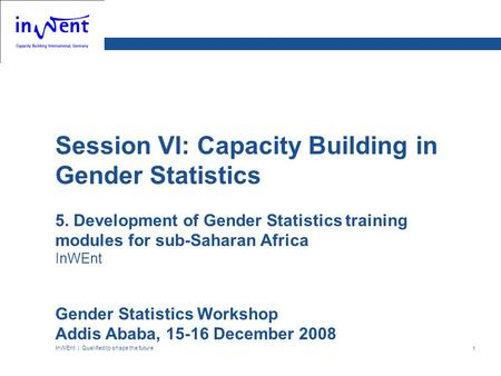 InWEnt | Qualified to shape the future 1 Session VI: Capacity Building in Gender Statistics 5. Development of Gender Statistics training modules for sub-Saharan.