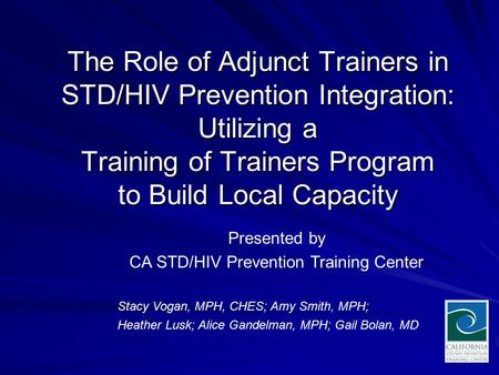 The Role of Adjunct Trainers in STD/HIV Prevention Integration: Utilizing a Training of Trainers Program to Build Local Capacity Stacy Vogan, MPH, CHES;