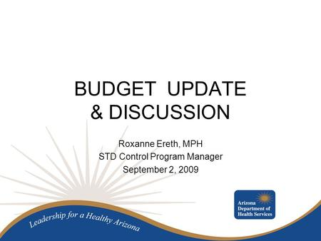 BUDGET UPDATE & DISCUSSION Roxanne Ereth, MPH STD Control Program Manager September 2, 2009.