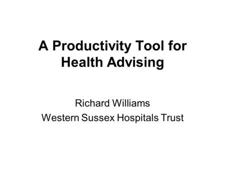 A Productivity Tool for Health Advising Richard Williams Western Sussex Hospitals Trust.