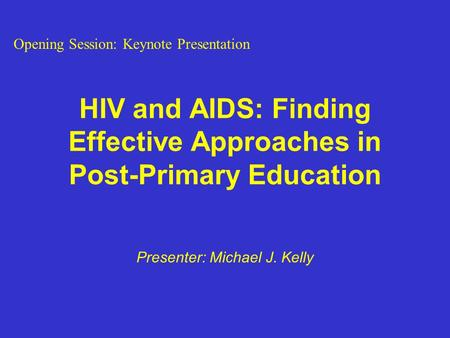 HIV and AIDS: Finding Effective Approaches in Post-Primary Education Presenter: Michael J. Kelly Opening Session: Keynote Presentation.