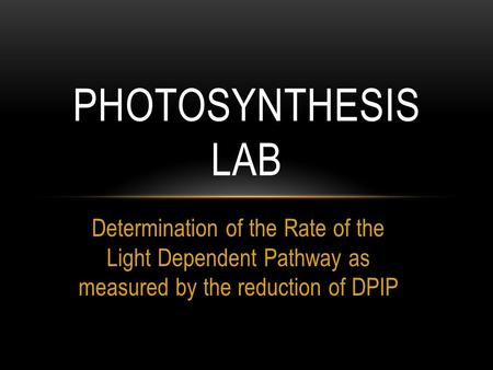 Determination of the Rate of the Light Dependent Pathway as measured by the reduction of DPIP PHOTOSYNTHESIS LAB.