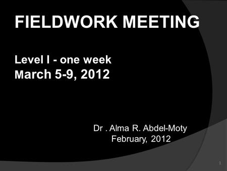 1 Dr. Alma R. Abdel-Moty February, 2012 February, 2012 FIELDWORK MEETING Level I - one week M arch 5-9, 2012.