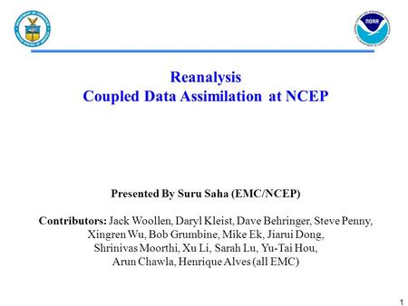 1 Reanalysis Coupled Data Assimilation at NCEP Presented By Suru Saha (EMC/NCEP) Contributors: Jack Woollen, Daryl Kleist, Dave Behringer, Steve Penny,