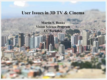 User Issues in 3D TV & Cinema Martin S. Banks Vision Science Program UC Berkeley.