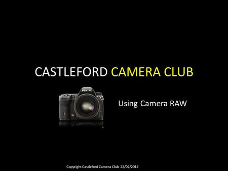 Copyright Castleford Camera Club 22/02/2014 CASTLEFORD CAMERA CLUB Using Camera RAW.