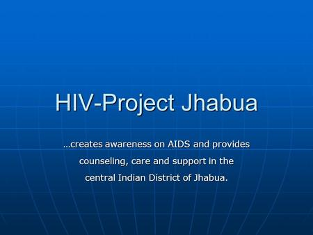 HIV-Project Jhabua …creates awareness on AIDS and provides counseling, care and support in the central Indian District of Jhabua.