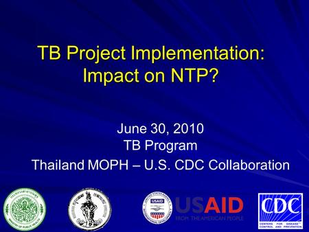 June 30, 2010 TB Program Thailand MOPH – U.S. CDC Collaboration TB Project Implementation: Impact on NTP?