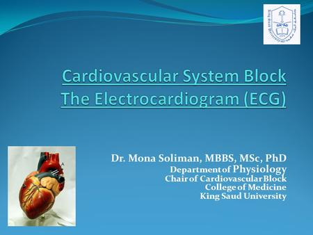 Dr. Mona Soliman, MBBS, MSc, PhD Department of Physiology Chair of Cardiovascular Block College of Medicine King Saud University.