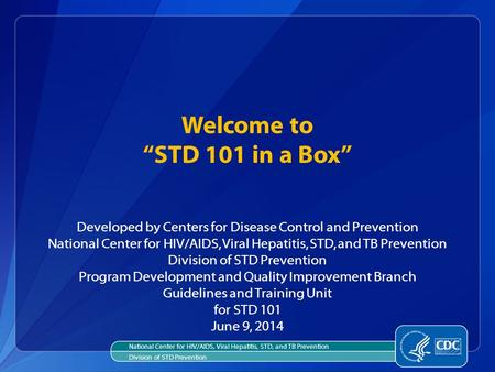 "Welcome to ""STD 101 in a Box"" Developed by Centers for Disease Control and Prevention National Center for HIV/AIDS, Viral Hepatitis, STD, and TB Prevention."