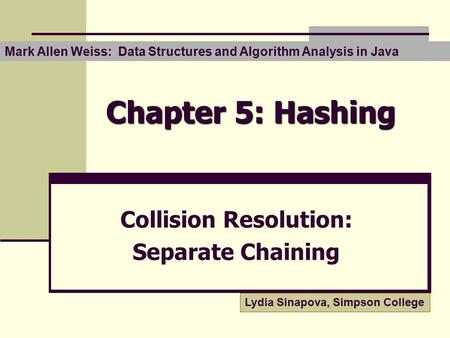 Chapter 5: Hashing Collision Resolution: Separate Chaining Mark Allen Weiss: Data Structures and Algorithm Analysis in Java Lydia Sinapova, Simpson College.