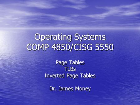 Operating Systems COMP 4850/CISG 5550 Page Tables TLBs Inverted Page Tables Dr. James Money.
