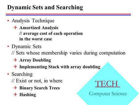 TECH Computer Science Dynamic Sets and Searching Analysis Technique  Amortized Analysis // average cost of each operation in the worst case Dynamic Sets.