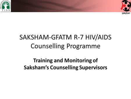 SAKSHAM-GFATM R-7 HIV/AIDS Counselling Programme Training and Monitoring of Saksham's Counselling Supervisors.