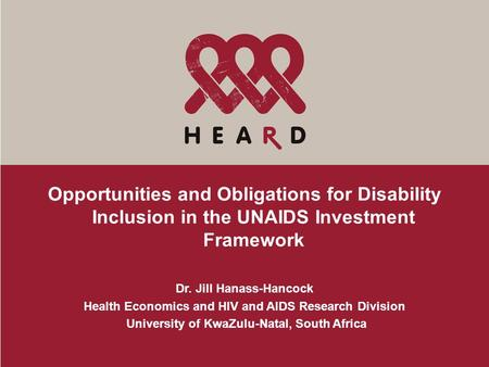 Opportunities and Obligations for Disability Inclusion in the UNAIDS Investment Framework Dr. Jill Hanass-Hancock Health Economics and HIV and AIDS Research.