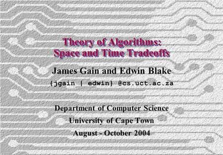 Theory of Algorithms: Space and Time Tradeoffs James Gain and Edwin Blake {jgain | Department of Computer Science University of Cape.