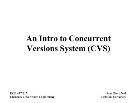 An Intro to Concurrent Versions System (CVS) ECE 417/617: Elements of Software Engineering Stan Birchfield Clemson University.