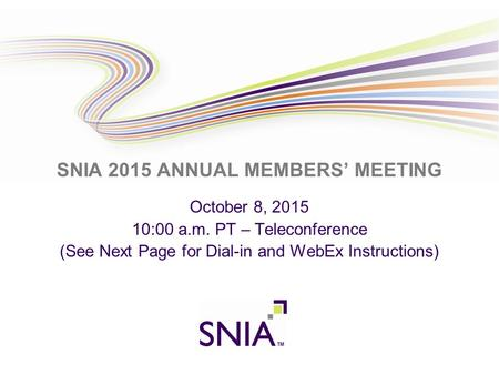 PRESENTATION TITLE GOES HERE SNIA 2015 ANNUAL MEMBERS' MEETING October 8, 2015 10:00 a.m. PT – Teleconference (See Next Page for Dial-in and WebEx Instructions)