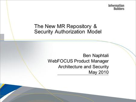 The New MR Repository & Security Authorization Model Ben Naphtali WebFOCUS Product Manager Architecture and Security May 2010 Copyright 2009, Information.
