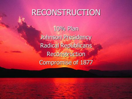 RECONSTRUCTION 10% Plan Johnson Presidency Radical Republicans Reconstruction Compromise of 1877.