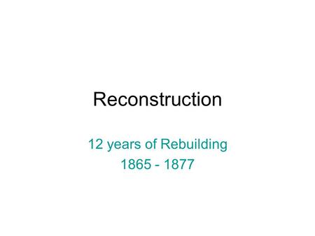 Reconstruction 12 years of Rebuilding 1865 - 1877.