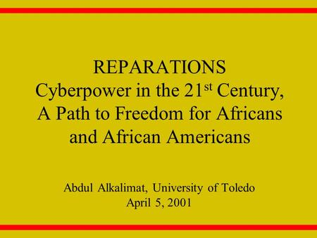 REPARATIONS Cyberpower in the 21 st Century, A Path to Freedom for Africans and African Americans Abdul Alkalimat, University of Toledo April 5, 2001.