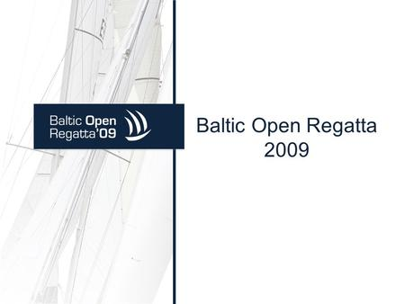 Baltic Open Regatta 2009. Baltic Open Regatta Vision: Safe and efficient relations between sailing nations in clean waters of Baltic Sea. Mission: Development.