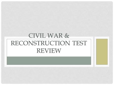CIVIL WAR & RECONSTRUCTION TEST REVIEW. NAME THE 5 CAUSES OF THE CIVIL WAR Sectionalism Slavery State's Rights Election of 1860 Secession of Southern.