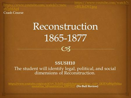 SSUSH10 The student will identify legal, political, and social dimensions of Reconstruction. https://www.youtube.com/watch?v=_YcIxFLuzn0&feature=iv&src_vid=_1KIENdWp5M&a.