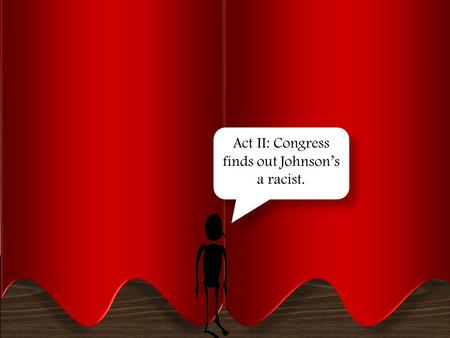 ACT II: Congress finds out johnson's a racist Act II: Congress finds out Johnson's a racist.