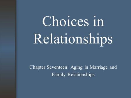 Choices in Relationships Chapter Seventeen: Aging in Marriage and Family Relationships.