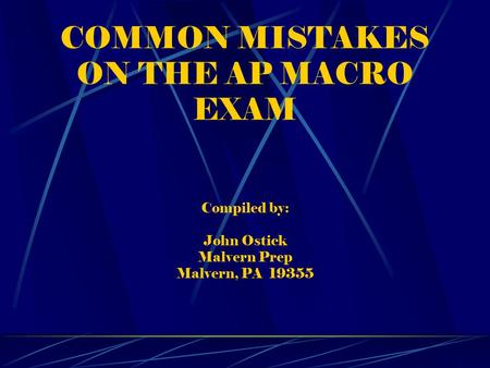 COMMON MISTAKES ON THE AP MACRO EXAM Compiled by: John Ostick Malvern Prep Malvern, PA 19355.