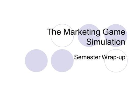 The Marketing Game Simulation Semester Wrap-up. Simulation Details Decisions you made in various aspects influenced the outcome of the model. The following.