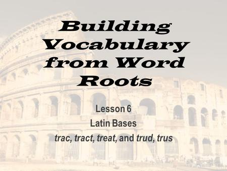 Building Vocabulary from Word Roots Lesson 6 Latin Bases trac, tract, treat, and trud, trus.