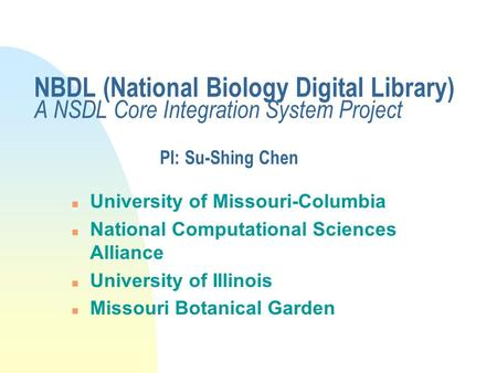NBDL (National Biology Digital Library) A NSDL Core Integration System Project PI: Su-Shing Chen n University of Missouri-Columbia n National Computational.