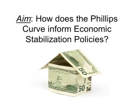 Aim: How does the Phillips Curve inform Economic Stabilization Policies?