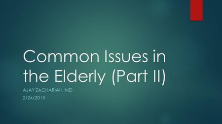 Common Issues in the Elderly (Part II) AJAY ZACHARIAH, MD 2/24/2015.