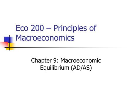 Eco 200 – Principles of Macroeconomics Chapter 9: Macroeconomic Equilibrium (AD/AS)