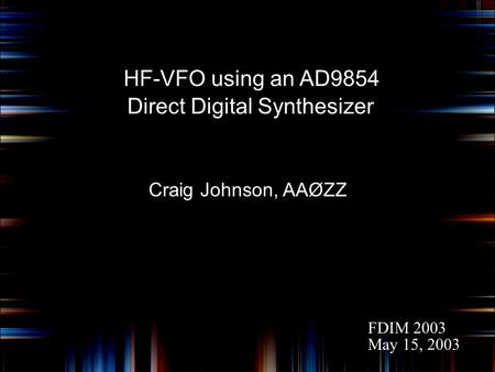 HF-VFO using an AD9854 Craig Johnson, AAØZZ Direct Digital Synthesizer FDIM 2003 May 15, 2003.