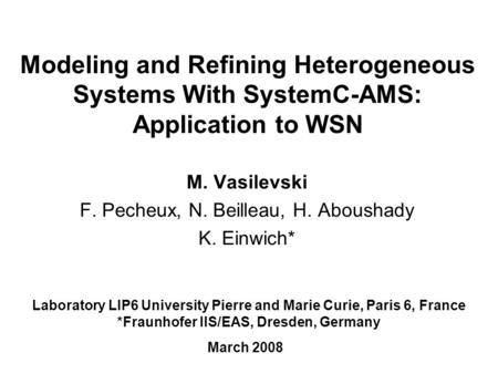 Modeling and Refining Heterogeneous Systems With SystemC-AMS: Application to WSN M. Vasilevski F. Pecheux, N. Beilleau, H. Aboushady K. Einwich* Laboratory.