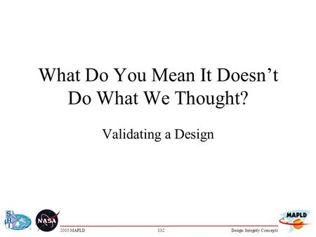 1322005 MAPLDDesign Integrity Concepts What Do You Mean It Doesn't Do What We Thought? Validating a Design.