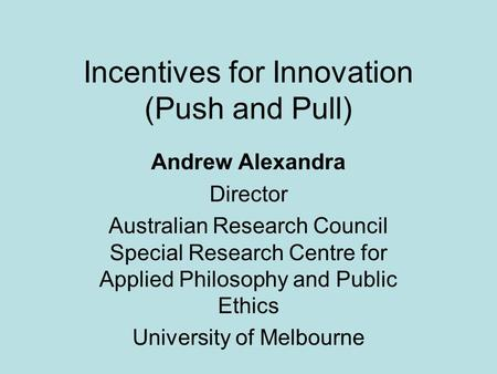 Incentives for Innovation (Push and Pull) Andrew Alexandra Director Australian Research Council Special Research Centre for Applied Philosophy and Public.